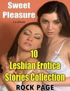 Lesbian: Sweet Pleasure, 10 Lesbian Erotica Stories Collection ebook by Rock Page