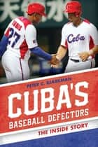 Cuba's Baseball Defectors - The Inside Story ebook by Peter C. Bjarkman