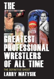 50 Greatest Professional Wrestlers of All Time, The - The Definitive Shoot ebook by Larry Matysik