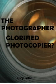The Photographer: Glorified Photocopier? ebook by Lucy Lelens