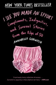 I See You Made an Effort - Compliments, Indignities, and Survival Stories from the Edge of 50 ebook by Annabelle Gurwitch