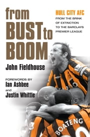 From Bust to Boom - Hull City AFC - from the brink of extinction to the Premier League ebook by John Fieldhouse