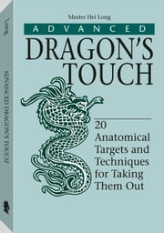 Advanced Dragon's Touch: 20 Anatomical Targets And Techniques To Take Them Out ebook by Long, Hei