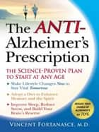 The Anti-Alzheimer's Prescription - The Science-Proven Prevention Plan to Start at Any Age ebook by Vincent Fortanasce