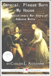 General, Please Burn My House: The Revolutionary War Story of Rebecca Motte ebook by Caitlind L. Alexander