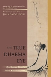 The True Dharma Eye - Zen Master Dogen's Three Hundred Koans ebook by Zen Master Dogen