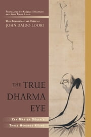 The True Dharma Eye - Zen Master Dogen's Three Hundred Koans ebook by John Daido Loori,Kazuaki Tanahashi,John Daido Loori,Kazuaki Tanahashi,Zen Master Dogen