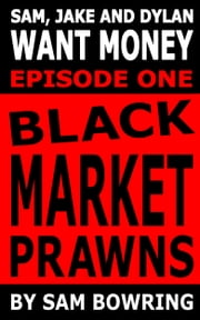 Sam, Jake and Dylan Want Money: Episode 1 - Black Market Prawns ebook by Sam Bowring