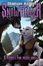 Snow Flower - Flower's Fang ebook by Madison Keller
