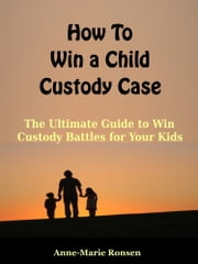 How to Win a Child Custody Case ebook by Anne-Marie Ronsen