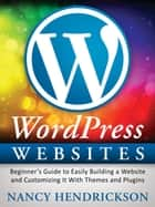 WordPress Websites: Beginner's Guide to Easily Building a Website & Customizing It With Themes and Plugins ebook by Nancy Hendrickson