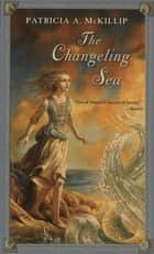 The Changeling Sea ebook by Patricia A. McKillip