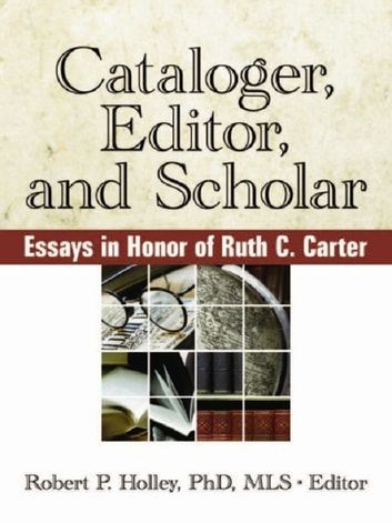 Cataloger, Editor, and Scholar - Essays in Honor of Ruth C. Carter ebook by Robert Holley P