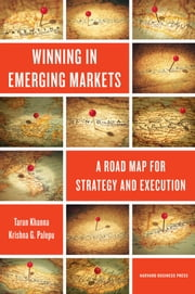 Winning in Emerging Markets - A Road Map for Strategy and Execution ebook by Tarun Khanna,Krishna G. Palepu