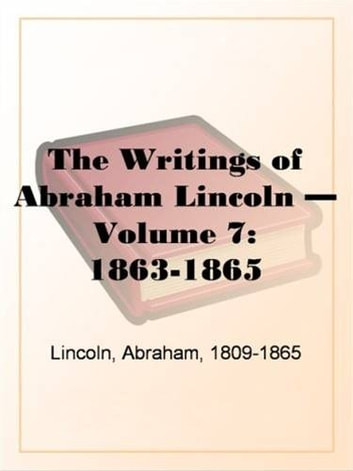 The Writings Of Abraham Lincoln, Volume 7, 1863-1865 ebook by Abraham Lincoln