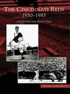 The Cincinnati Reds: 1950-1985 ebook by Jack Klumpe, Kevin Grace