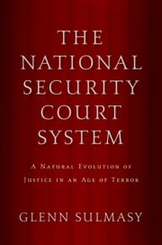 The National Security Court System - A Natural Evolution of Justice in an Age of Terror ebook by Glenn Sulmasy