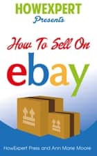 How To Sell On eBay - Your Step By Step Guide To Selling On eBay ebook by Ann Marie Moore, HowExpert Press