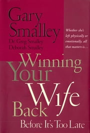 Winning Your Wife Back Before It's Too Late - Whether She's Left Physically or Emotionally, All that Matters is… ebook by Gary Smalley
