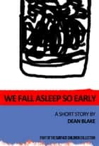 We Fall Asleep So Early ebook by Dean Blake