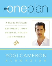 The One Plan - A Week-by-Week Guide to Restoring Your Natural Health and Happiness ebook by Yogi Cameron Alborzian