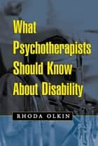 What Psychotherapists Should Know About Disability ebook by Rhoda Olkin, Phd
