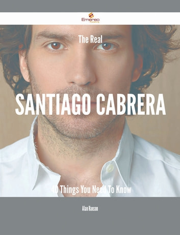 The Real Santiago Cabrera - 40 Things You Need To Know eBook by Alan Hanson