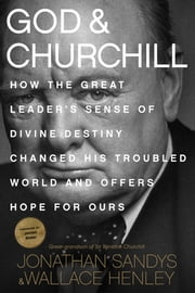 God & Churchill - How the Great Leader's Sense of Divine Destiny Changed His Troubled World and Offers Hope for Ours ebook by Jonathan Sandys,Wallace Henley,James Baker