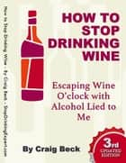 How to Stop Drinking Wine: Escaping Wine O'clock With Alcohol Lied to Me ebook by Craig Beck