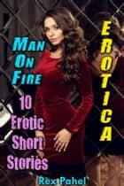 Erotica: Man On Fire: 10 Erotic Short Stories ebook by Rex Pahel
