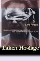 Taken Hostage - The Iran Hostage Crisis and America's First Encounter with Radical Islam ebook by David Farber