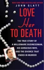 Love Her to Death - The True Story of a Millionaire Businessman, His Gorgeous Wife, and the Divorce That Ended in Murder ebook by John Glatt