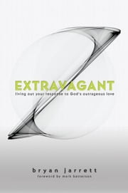 Extravagant: Living Out Your Response to God's Outrageous Love ebook by Jarrett, Bryan