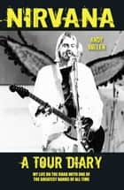 Nirvana - A Tour Diary: My Life on the Road with One of the Greatest Bands of All Time ebook by Andy Bollen