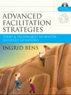 Advanced Facilitation Strategies - Tools and Techniques to Master Difficult Situations ebook by Ingrid Bens