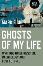 Ghosts of My Life - Writings on Depression, Hauntology and Lost Futures ebook by Mark Fisher