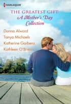 The Greatest Gift: A Mother's Day Collection - Second-Chance Mother\Unexpected Gifts\A Mother's Day Match\Her First Mother's Day ebook by Donna Alward, Tanya Michaels, Katherine Garbera,...
