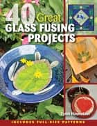 40 Great Glass Fusing Projects ebook by Lynn Haunstein