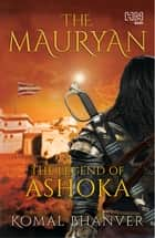 The Mauryan - The Legend of Ashoka ebook by Komal Bhanver