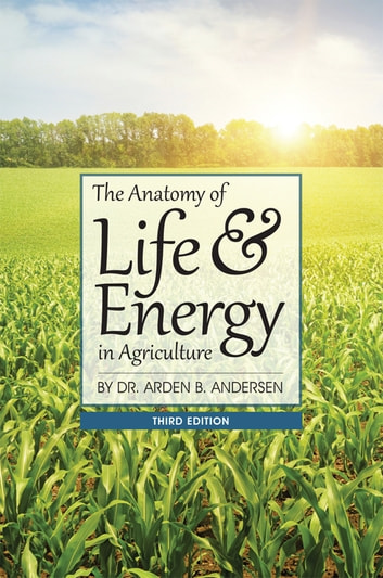 The Anatomy of Life & Energy in Agriculture ebook by Arden B. Andersen