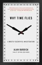 Why Time Flies - A Mostly Scientific Investigation ebook by Alan Burdick
