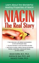 Niacin: The Real Story - Learn about the Wonderful Healing Properties of Niacin ebook by Abram Hoffer, M.D., Ph.D.,...