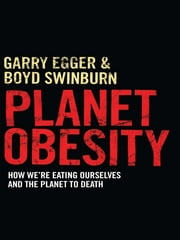 Planet Obesity: How We're Eating Ourselves And The Planet To Death ebook by Garry Egger & Boyd Swinburn