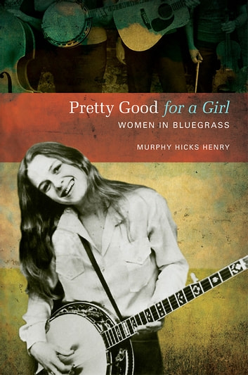 Pretty Good for a Girl - Women in Bluegrass ebook by Murphy Hicks Henry