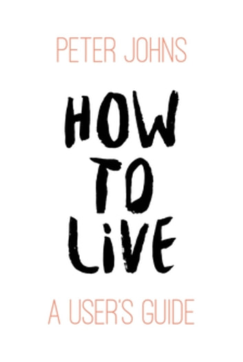 How to Live - A User's Guide ebook by Peter Johns