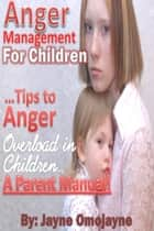 Anger Management for Children: Tips to Anger Overload in Children a Parent's Manual! ebook by Jayne Omojayne