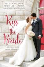 Kiss the Bride - Three Summer Love Stories ebook by Melissa McClone, Robin Lee Hatcher, Kathryn Springer