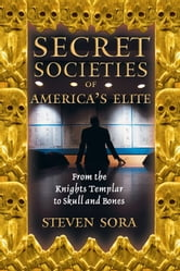 Secret Societies of America's Elite: From the Knights Templar to Skull and Bones - From the Knights Templar to Skull and Bones ebook by Steven Sora
