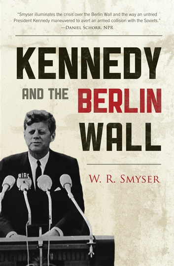 "Kennedy and the Berlin Wall - ""A Hell of a Lot Better than a War"" ebook by W. R. Smyser"