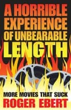 Horrible Experience of Unbearable Length: More Movies That Suck - More Movies That Suck ebook by Roger Ebert, Roger Ebert